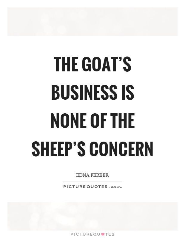 The goat's business is none of the sheep's concern Picture Quote #1