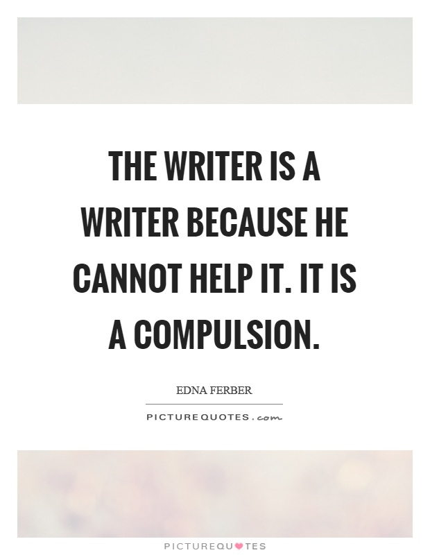 The writer is a writer because he cannot help it. It is a compulsion Picture Quote #1