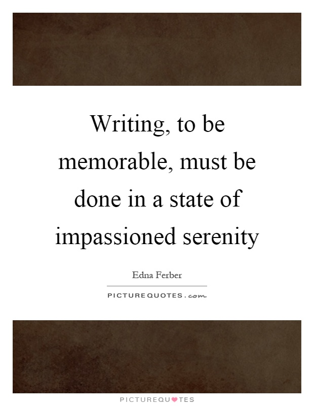 Writing, to be memorable, must be done in a state of impassioned serenity Picture Quote #1