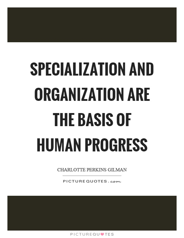 Specialization and organization are the basis of human progress Picture Quote #1