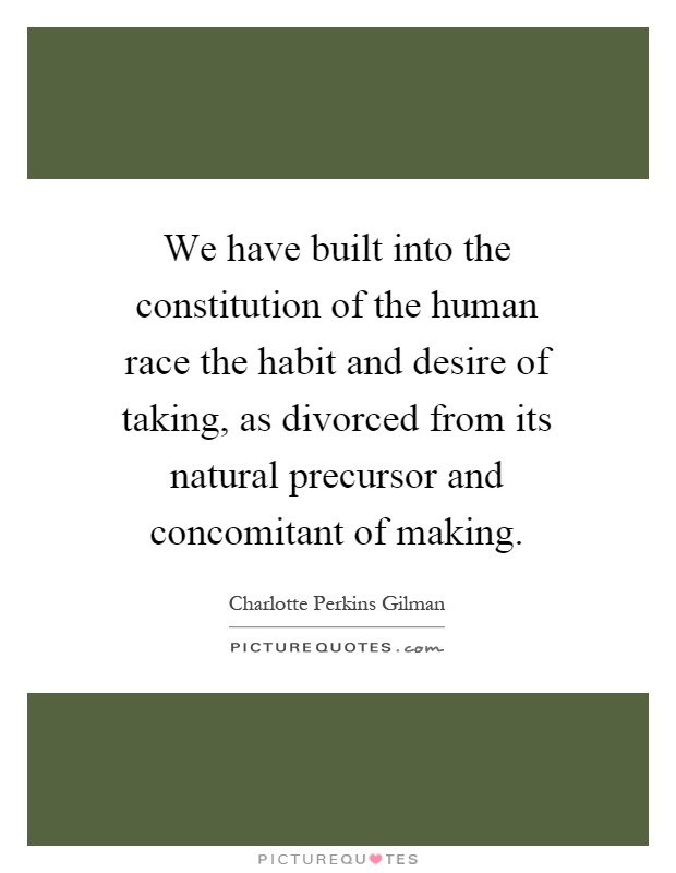 We have built into the constitution of the human race the habit and desire of taking, as divorced from its natural precursor and concomitant of making Picture Quote #1