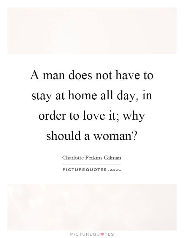 A man does not have to stay at home all day, in order to love it; why should a woman? Picture Quote #1