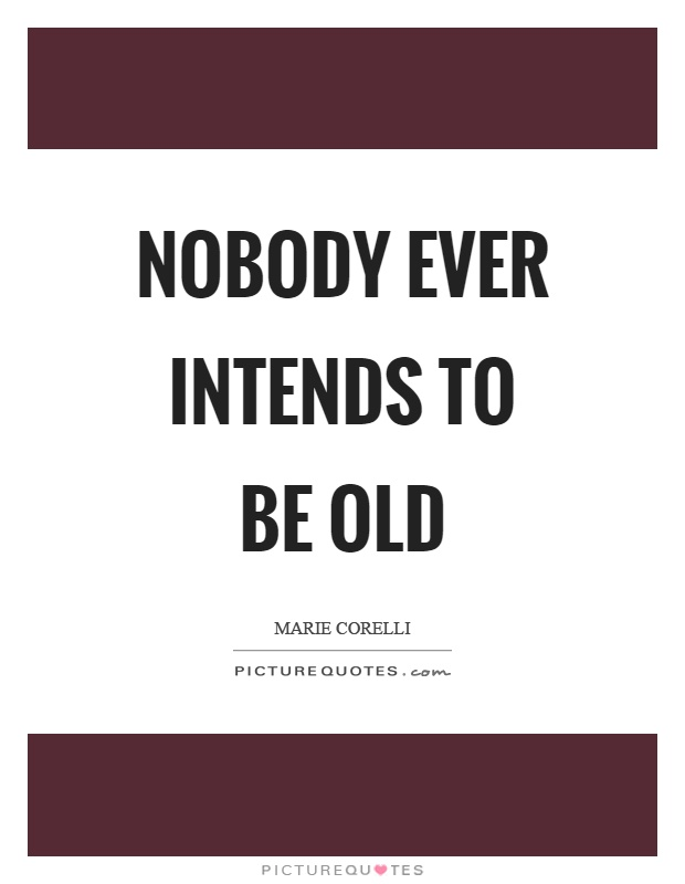 Nobody ever intends to be old Picture Quote #1