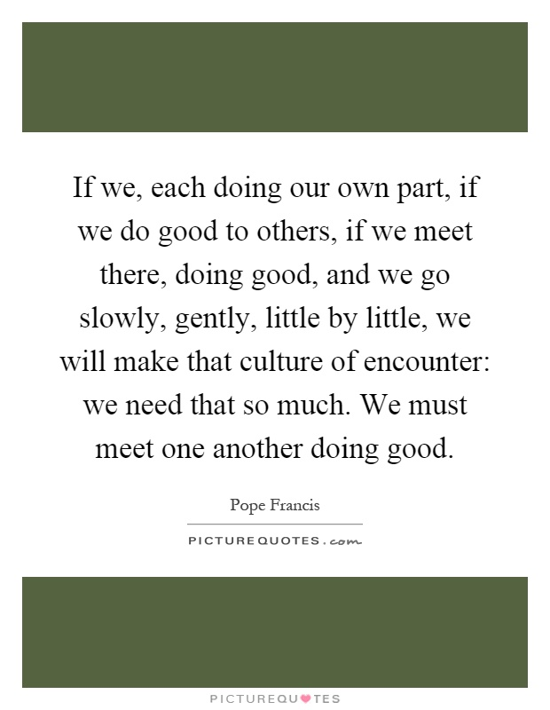 If we, each doing our own part, if we do good to others, if we meet there, doing good, and we go slowly, gently, little by little, we will make that culture of encounter: we need that so much. We must meet one another doing good Picture Quote #1