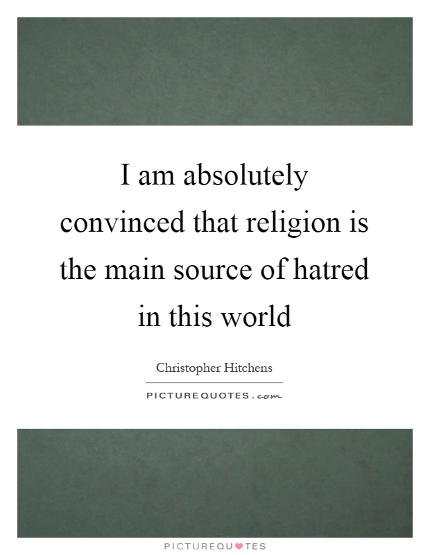 I am absolutely convinced that religion is the main source of hatred in this world Picture Quote #1