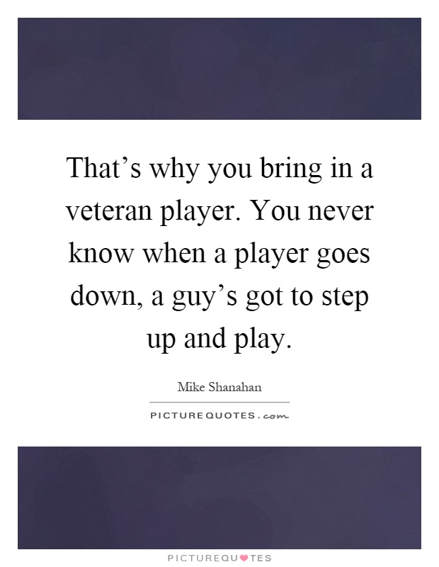 That's why you bring in a veteran player. You never know when a player goes down, a guy's got to step up and play Picture Quote #1