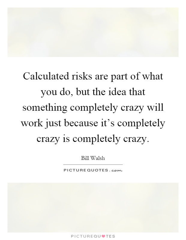 Calculated risks are part of what you do, but the idea that something completely crazy will work just because it's completely crazy is completely crazy Picture Quote #1