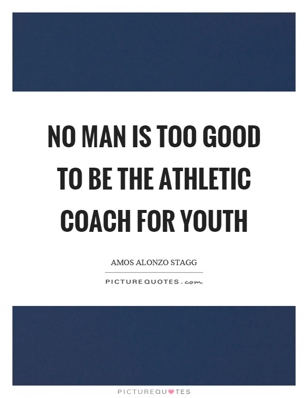 No man is too good to be the athletic coach for youth Picture Quote #1