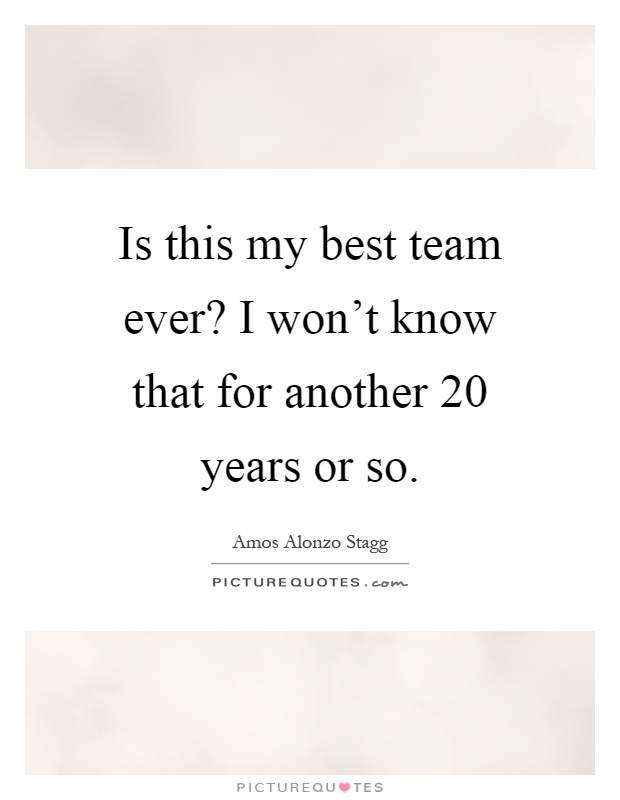 Is this my best team ever? I won't know that for another 20 years or so Picture Quote #1