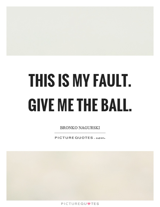 This is my fault. Give me the ball Picture Quote #1