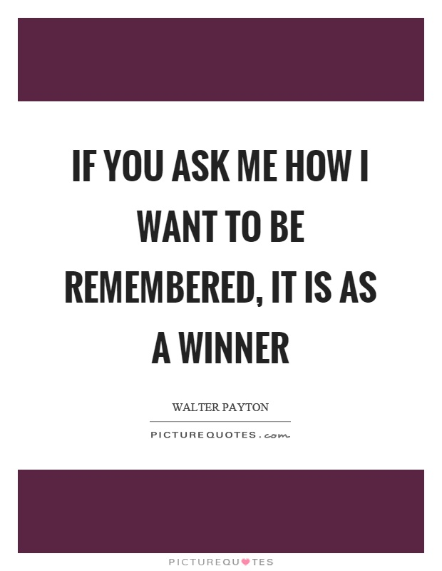 If you ask me how I want to be remembered, it is as a winner Picture Quote #1