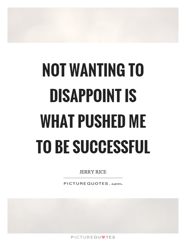 Not wanting to disappoint is what pushed me to be successful Picture Quote #1