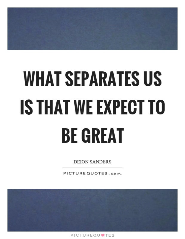 What separates us is that we expect to be great Picture Quote #1