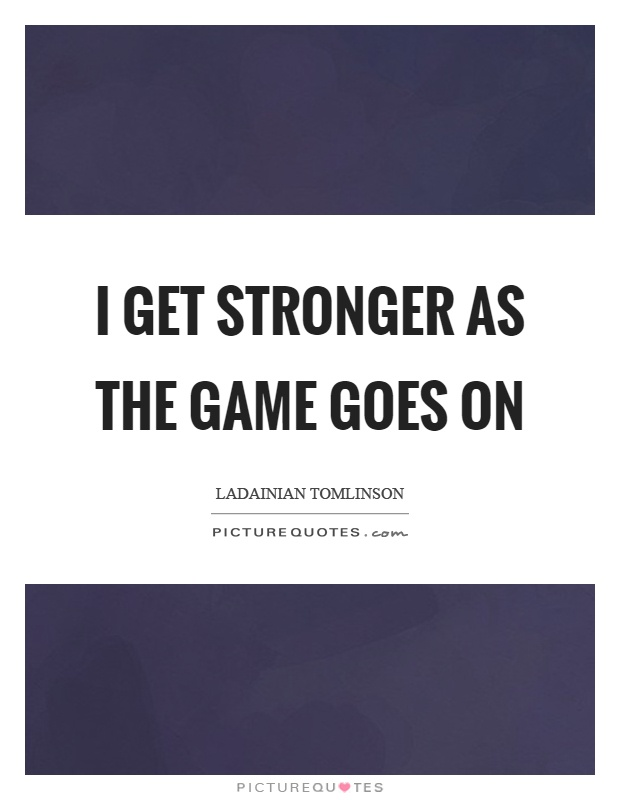 I get stronger as the game goes on Picture Quote #1