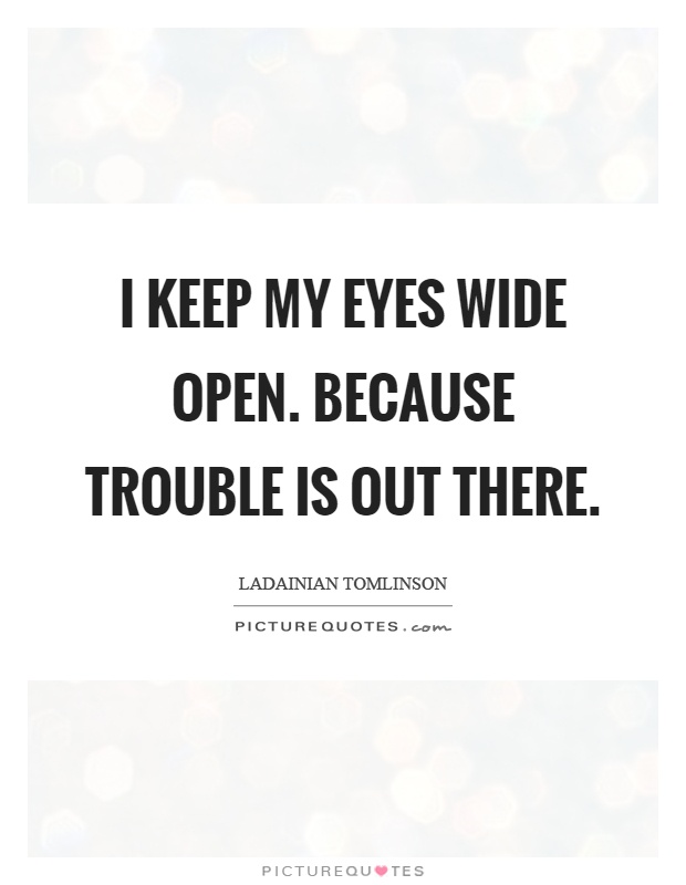 I keep my eyes wide open. Because trouble is out there Picture Quote #1