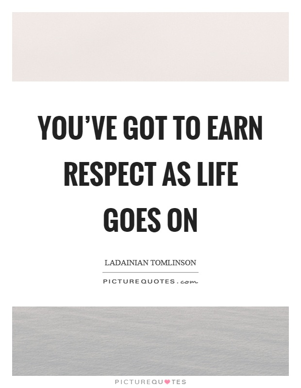 You've got to earn respect as life goes on Picture Quote #1