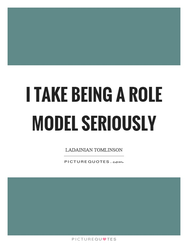 I take being a role model seriously Picture Quote #1