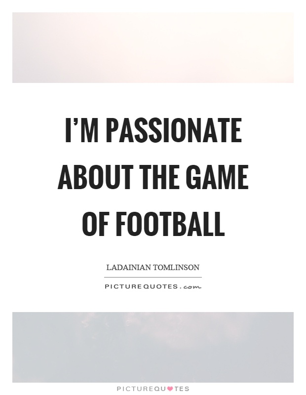 I'm passionate about the game of football Picture Quote #1