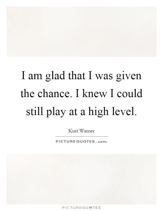 I am glad that I was given the chance. I knew I could still play at a high level Picture Quote #1