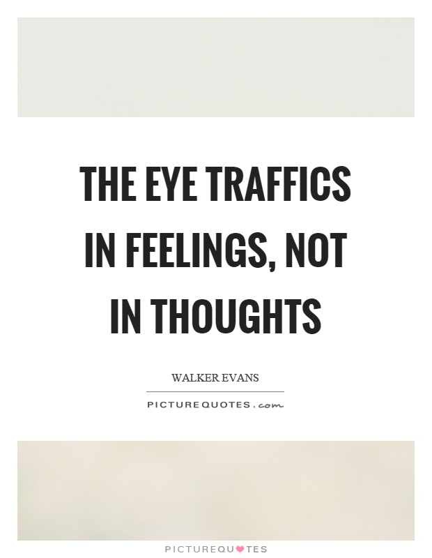 The eye traffics in feelings, not in thoughts Picture Quote #1
