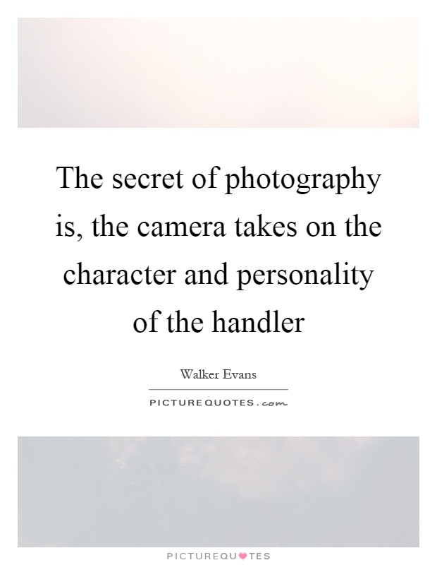 The secret of photography is, the camera takes on the character and personality of the handler Picture Quote #1