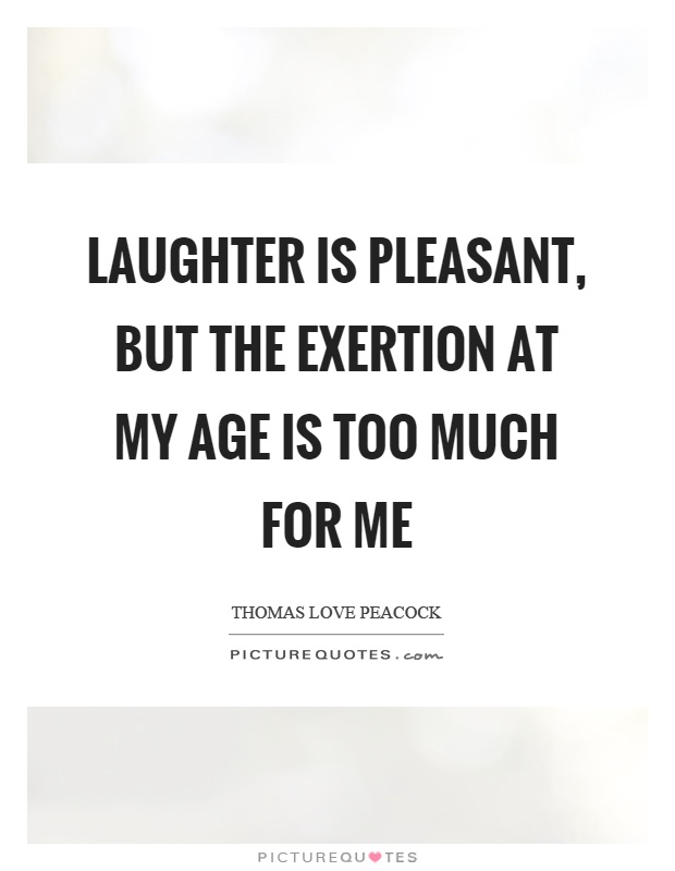 Laughter is pleasant, but the exertion at my age is too much for me Picture Quote #1