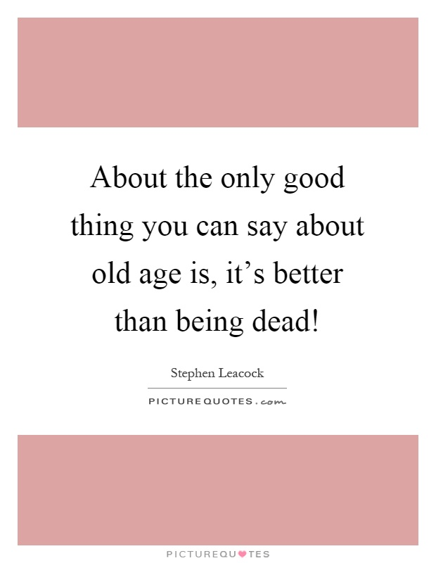 About the only good thing you can say about old age is, it's better than being dead! Picture Quote #1