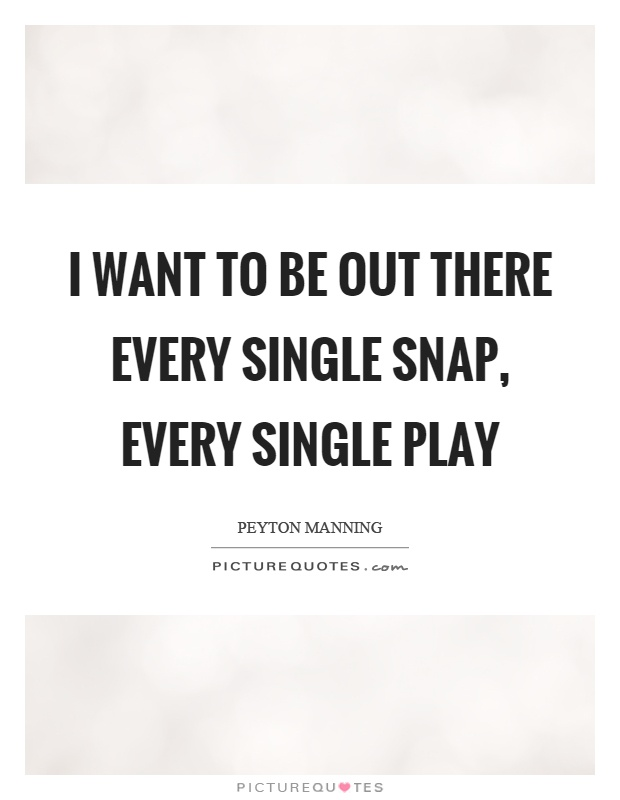 I want to be out there every single snap, every single play Picture Quote #1