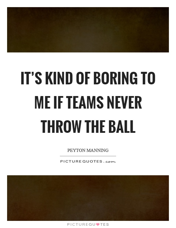 It's kind of boring to me if teams never throw the ball Picture Quote #1