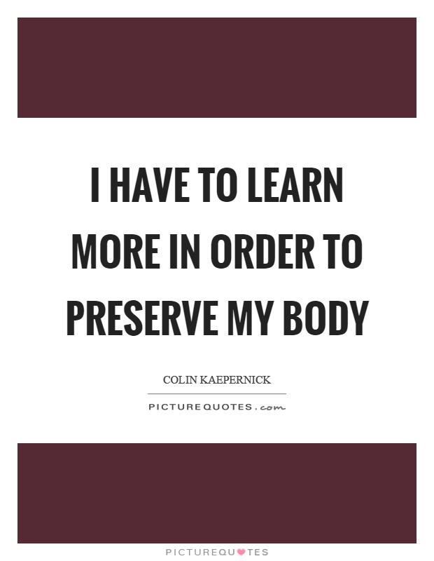 I have to learn more in order to preserve my body Picture Quote #1