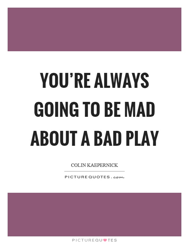 You're always going to be mad about a bad play Picture Quote #1