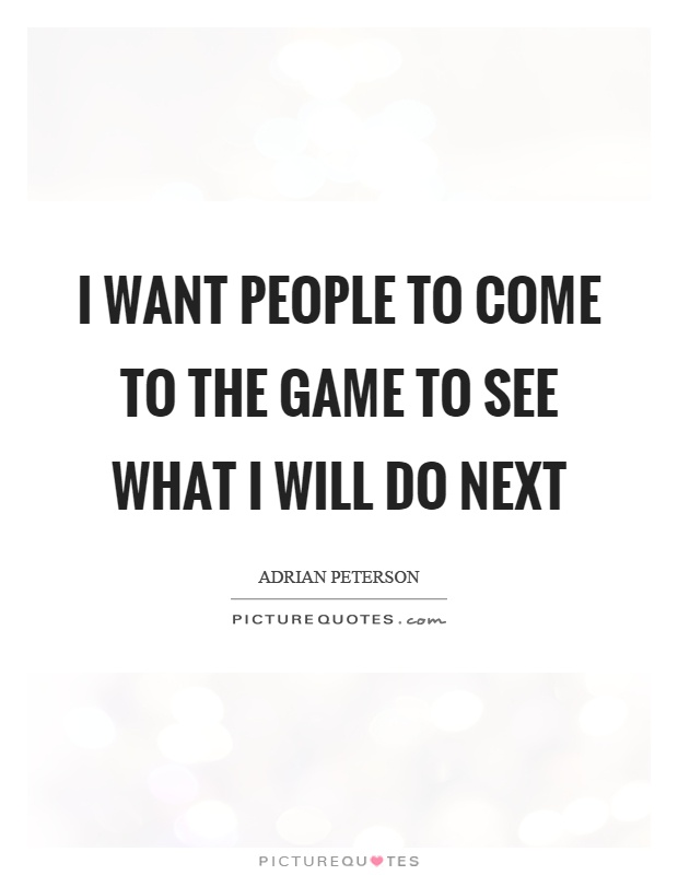 I want people to come to the game to see what I will do next Picture Quote #1