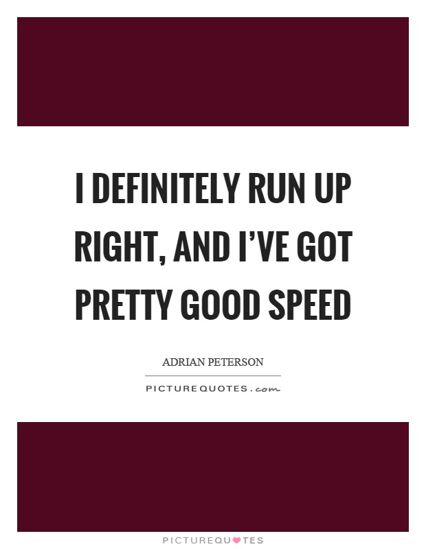 I definitely run up right, and I've got pretty good speed Picture Quote #1