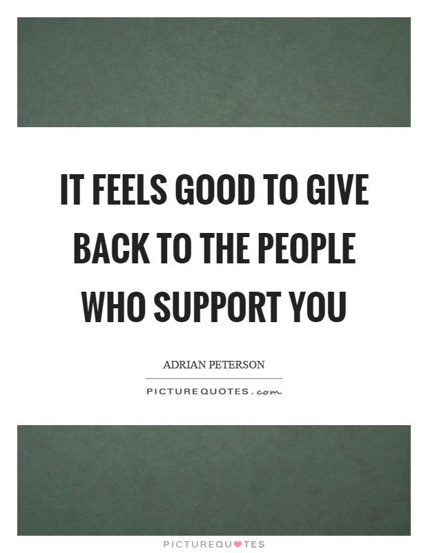 It feels good to give back to the people who support you Picture Quote #1