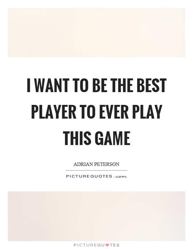 I want to be the best player to ever play this game Picture Quote #1