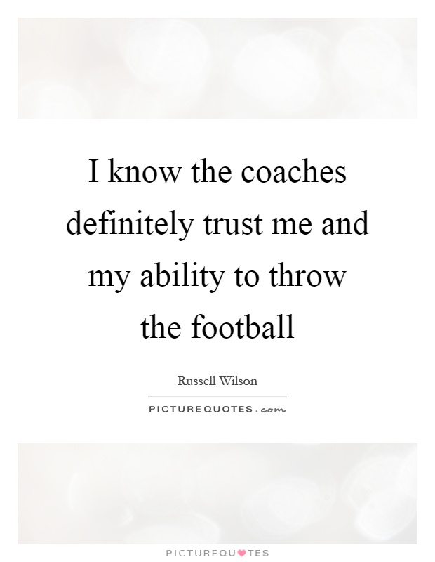 I know the coaches definitely trust me and my ability to throw the football Picture Quote #1