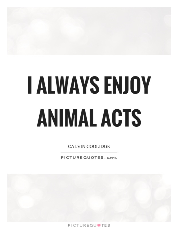 I always enjoy animal acts Picture Quote #1