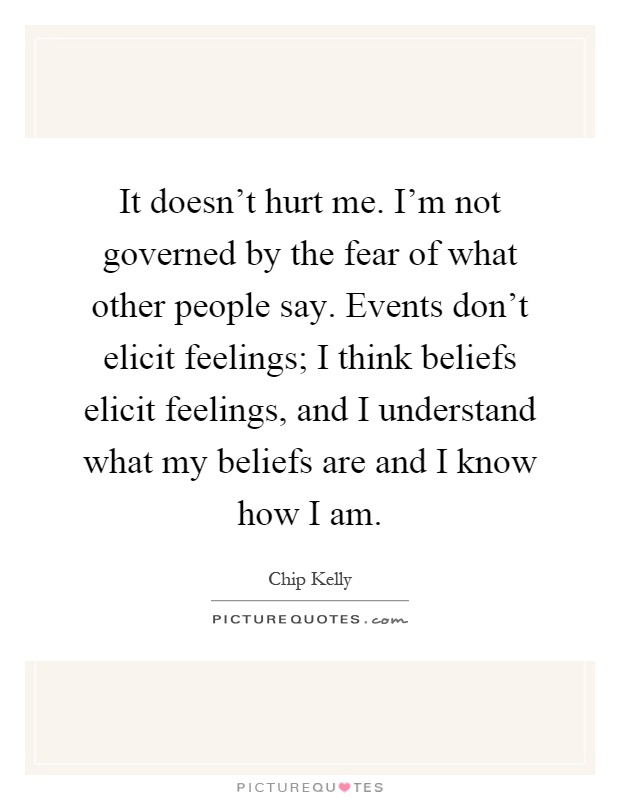 It doesn't hurt me. I'm not governed by the fear of what other people say. Events don't elicit feelings; I think beliefs elicit feelings, and I understand what my beliefs are and I know how I am Picture Quote #1