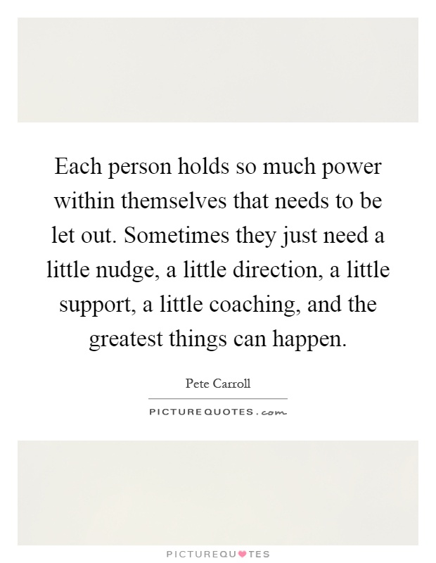 Each person holds so much power within themselves that needs to be let out. Sometimes they just need a little nudge, a little direction, a little support, a little coaching, and the greatest things can happen Picture Quote #1