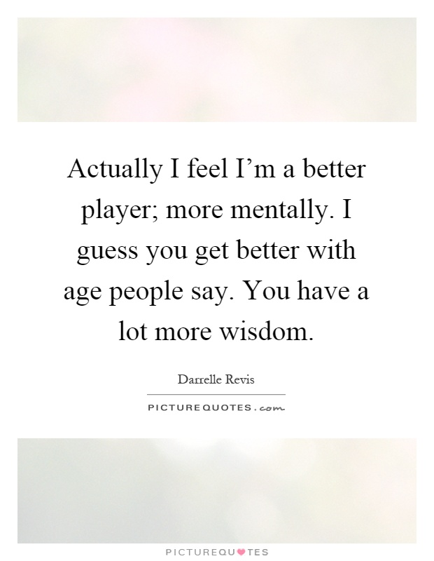 Actually I feel I'm a better player; more mentally. I guess you get better with age people say. You have a lot more wisdom Picture Quote #1