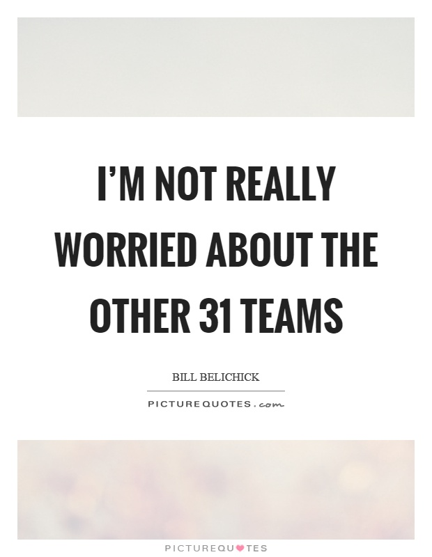 I'm not really worried about the other 31 teams Picture Quote #1
