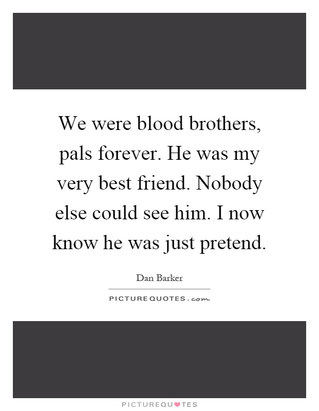 We were blood brothers, pals forever. He was my very best friend. Nobody else could see him. I now know he was just pretend Picture Quote #1