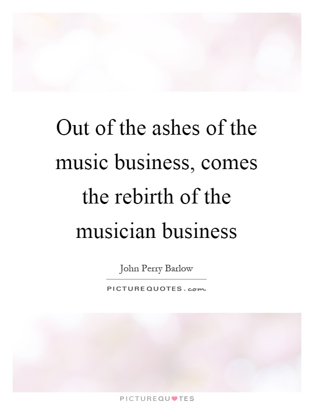 Out of the ashes of the music business, comes the rebirth of the musician business Picture Quote #1