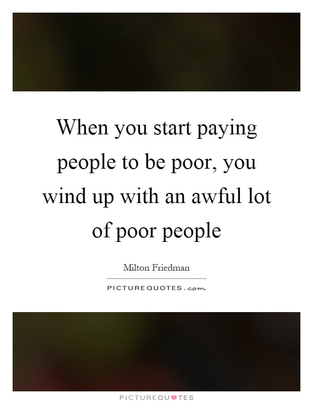 When you start paying people to be poor, you wind up with an awful lot of poor people Picture Quote #1