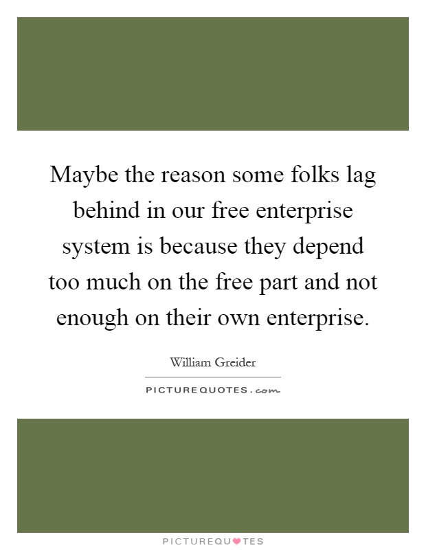 Maybe the reason some folks lag behind in our free enterprise system is because they depend too much on the free part and not enough on their own enterprise Picture Quote #1