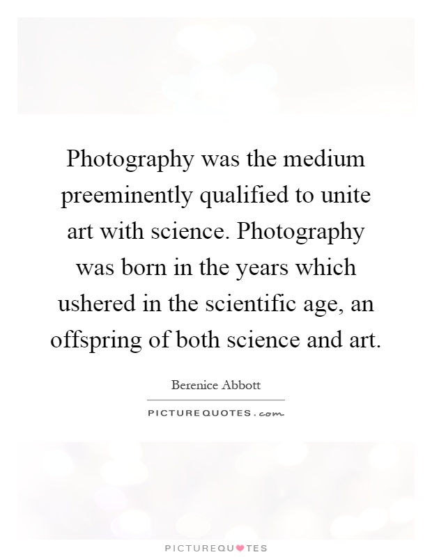 Photography was the medium preeminently qualified to unite art with science. Photography was born in the years which ushered in the scientific age, an offspring of both science and art Picture Quote #1