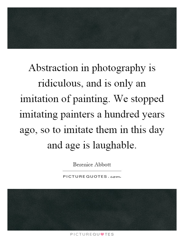 Abstraction in photography is ridiculous, and is only an imitation of painting. We stopped imitating painters a hundred years ago, so to imitate them in this day and age is laughable Picture Quote #1