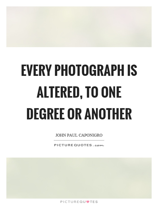 Every photograph is altered, to one degree or another Picture Quote #1