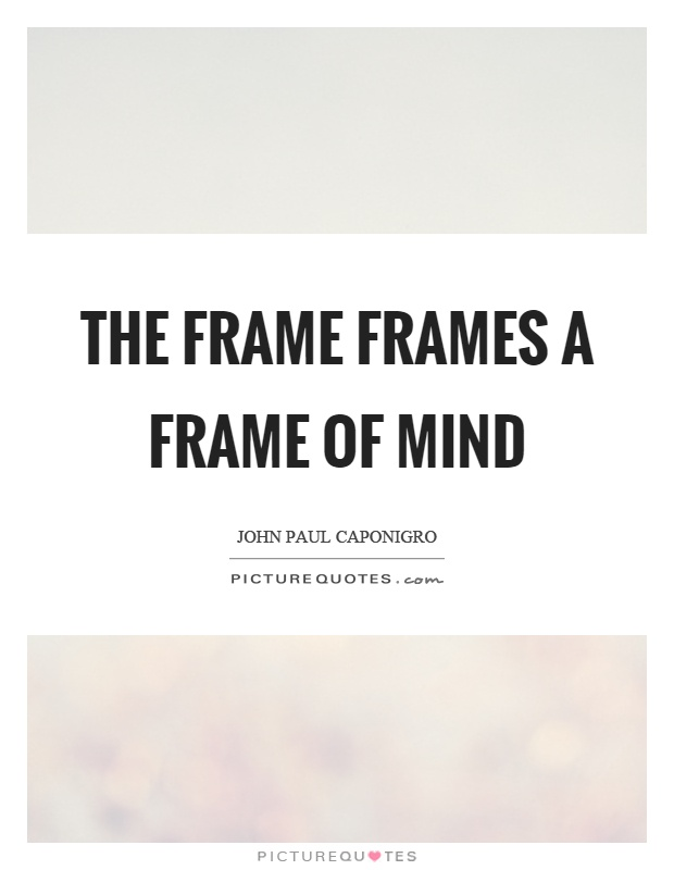 The frame frames a frame of mind | Picture Quotes