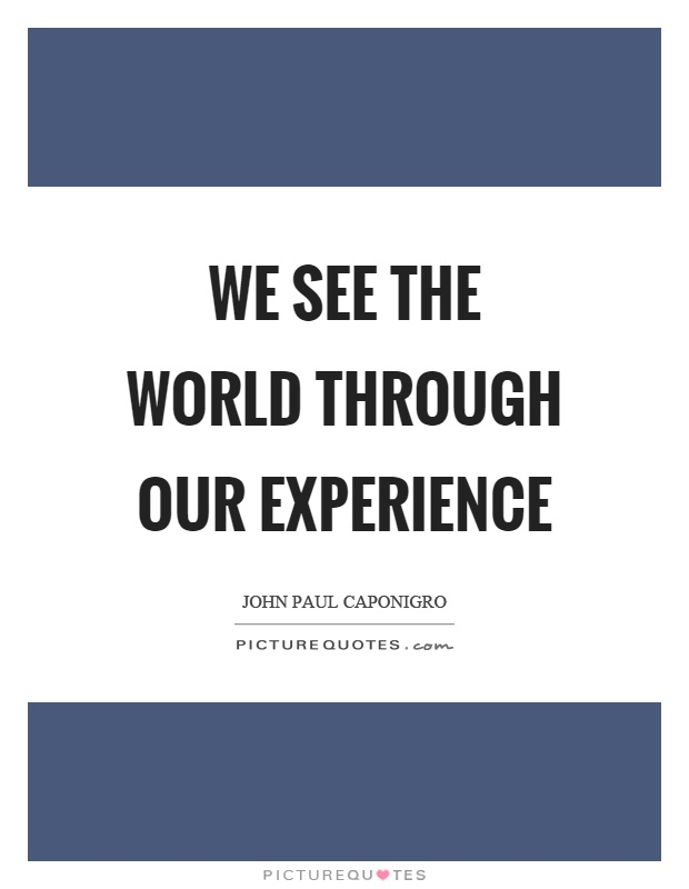 We see the world through our experience Picture Quote #1